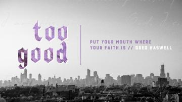 Too Good: Put Your Mouth Where Your Faith Is